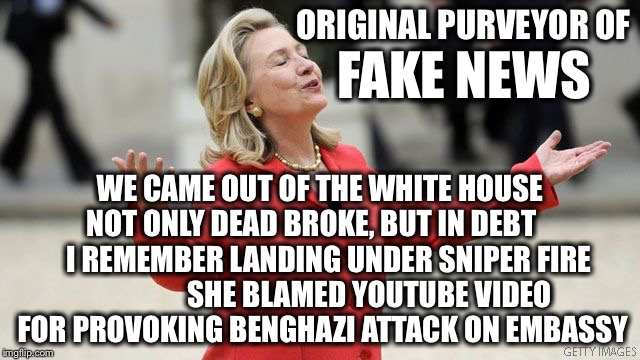 The real fake news! | ORIGINAL PURVEYOR OF WE CAME OUT OF THE WHITE HOUSE NOT ONLY DEAD BROKE, BUT IN DEBT       I REMEMBER LANDING UNDER SNIPER FIRE              | image tagged in hillary clinton,fake news | made w/ Imgflip meme maker