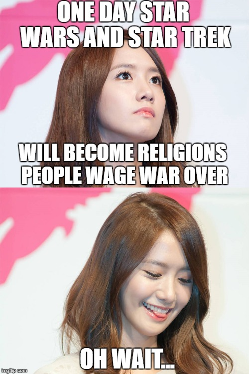 Yoona Thought Troll | ONE DAY STAR WARS AND STAR TREK WILL BECOME RELIGIONS PEOPLE WAGE WAR OVER OH WAIT... | image tagged in yoona thought troll | made w/ Imgflip meme maker