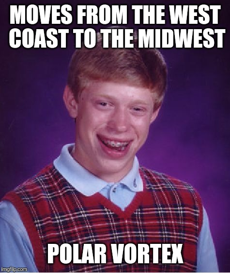 should have stayed in the west coast | MOVES FROM THE WEST COAST TO THE MIDWEST POLAR VORTEX | image tagged in memes,bad luck brian,west coast,midwest,polar vortex | made w/ Imgflip meme maker