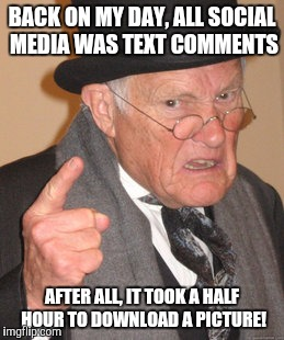 Back In My Day Meme | BACK ON MY DAY, ALL SOCIAL MEDIA WAS TEXT COMMENTS AFTER ALL, IT TOOK A HALF HOUR TO DOWNLOAD A PICTURE! | image tagged in memes,back in my day | made w/ Imgflip meme maker