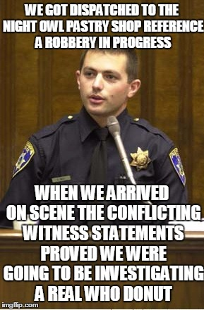 The perpetrator reportedly had a glazed look | WE GOT DISPATCHED TO THE NIGHT OWL PASTRY SHOP REFERENCE A ROBBERY IN PROGRESS WHEN WE ARRIVED ON SCENE THE CONFLICTING WITNESS STATEMENTS P | image tagged in memes,police officer testifying | made w/ Imgflip meme maker