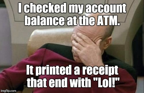 "Captain Picard Facepalm Meme | I checked my account balance at the ATM. It printed a receipt that end with ""Lol!"" 