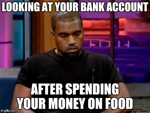 LOOKING AT YOUR BANK ACCOUNT AFTER SPENDING YOUR MONEY ON FOOD | made w/ Imgflip meme maker