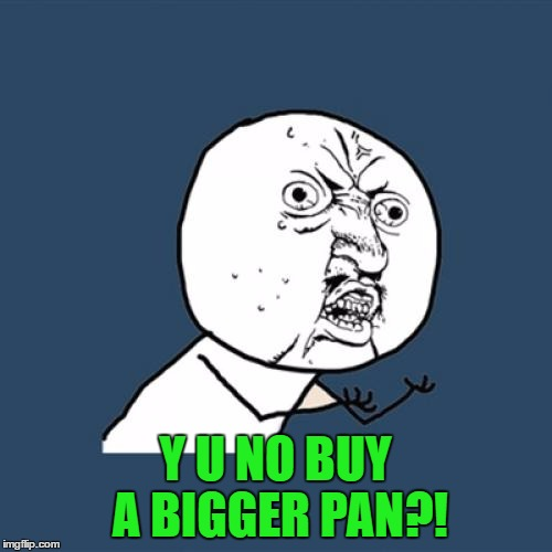 Y U No Meme | Y U NO BUY A BIGGER PAN?! | image tagged in memes,y u no | made w/ Imgflip meme maker