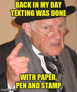 Back In My Day Meme | BACK IN MY DAY TEXTING WAS DONE WITH PAPER, PEN AND STAMP | image tagged in memes,back in my day | made w/ Imgflip meme maker