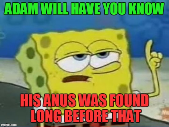 ADAM WILL HAVE YOU KNOW HIS ANUS WAS FOUND LONG BEFORE THAT | made w/ Imgflip meme maker
