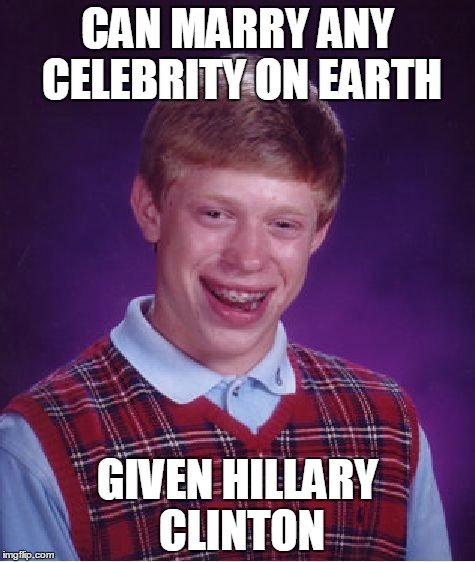 Does she even count as a celebrity? | CAN MARRY ANY CELEBRITY ON EARTH GIVEN HILLARY CLINTON | image tagged in memes,bad luck brian,hillary clinton,bad luck brian hillary clinton,qwertyuiopasdfghjklzxcvbnm | made w/ Imgflip meme maker