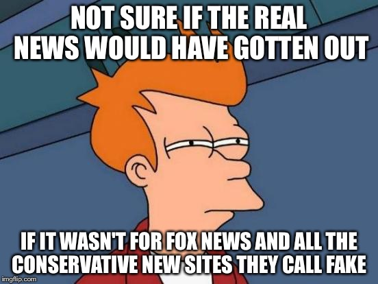 Futurama Fry Meme | NOT SURE IF THE REAL NEWS WOULD HAVE GOTTEN OUT IF IT WASN'T FOR FOX NEWS AND ALL THE CONSERVATIVE NEW SITES THEY CALL FAKE | image tagged in memes,futurama fry | made w/ Imgflip meme maker