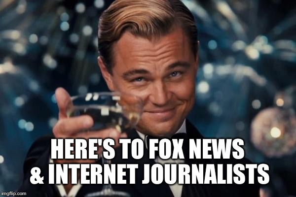 Leonardo Dicaprio Cheers Meme | HERE'S TO FOX NEWS & INTERNET JOURNALISTS | image tagged in memes,leonardo dicaprio cheers | made w/ Imgflip meme maker