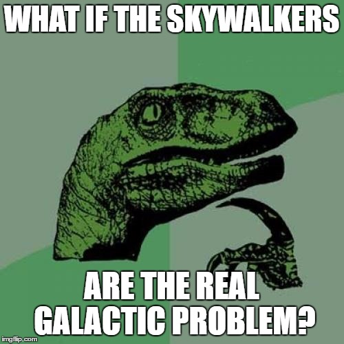 Philosoraptor Meme | WHAT IF THE SKYWALKERS ARE THE REAL GALACTIC PROBLEM? | image tagged in memes,philosoraptor | made w/ Imgflip meme maker