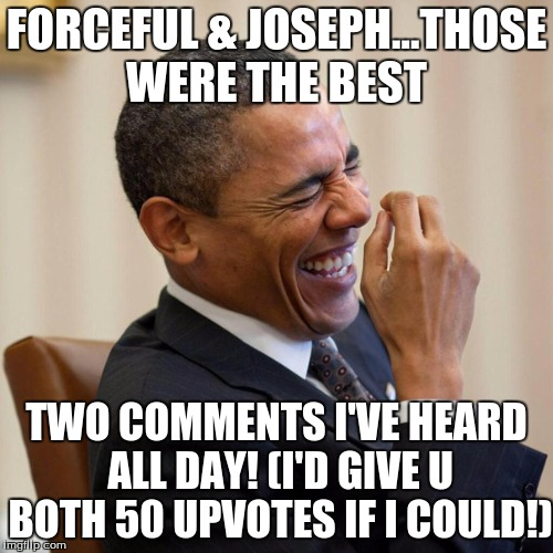 FORCEFUL & JOSEPH...THOSE WERE THE BEST TWO COMMENTS I'VE HEARD ALL DAY! (I'D GIVE U BOTH 50 UPVOTES IF I COULD!) | made w/ Imgflip meme maker