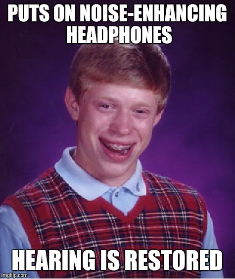 Bad Luck Brian Meme | PUTS ON NOISE-ENHANCING HEADPHONES HEARING IS RESTORED | image tagged in memes,bad luck brian | made w/ Imgflip meme maker