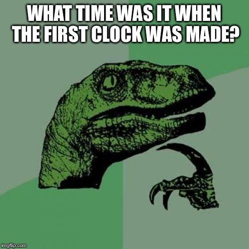 Philosoraptor Meme | WHAT TIME WAS IT WHEN THE FIRST CLOCK WAS MADE? | image tagged in memes,philosoraptor | made w/ Imgflip meme maker