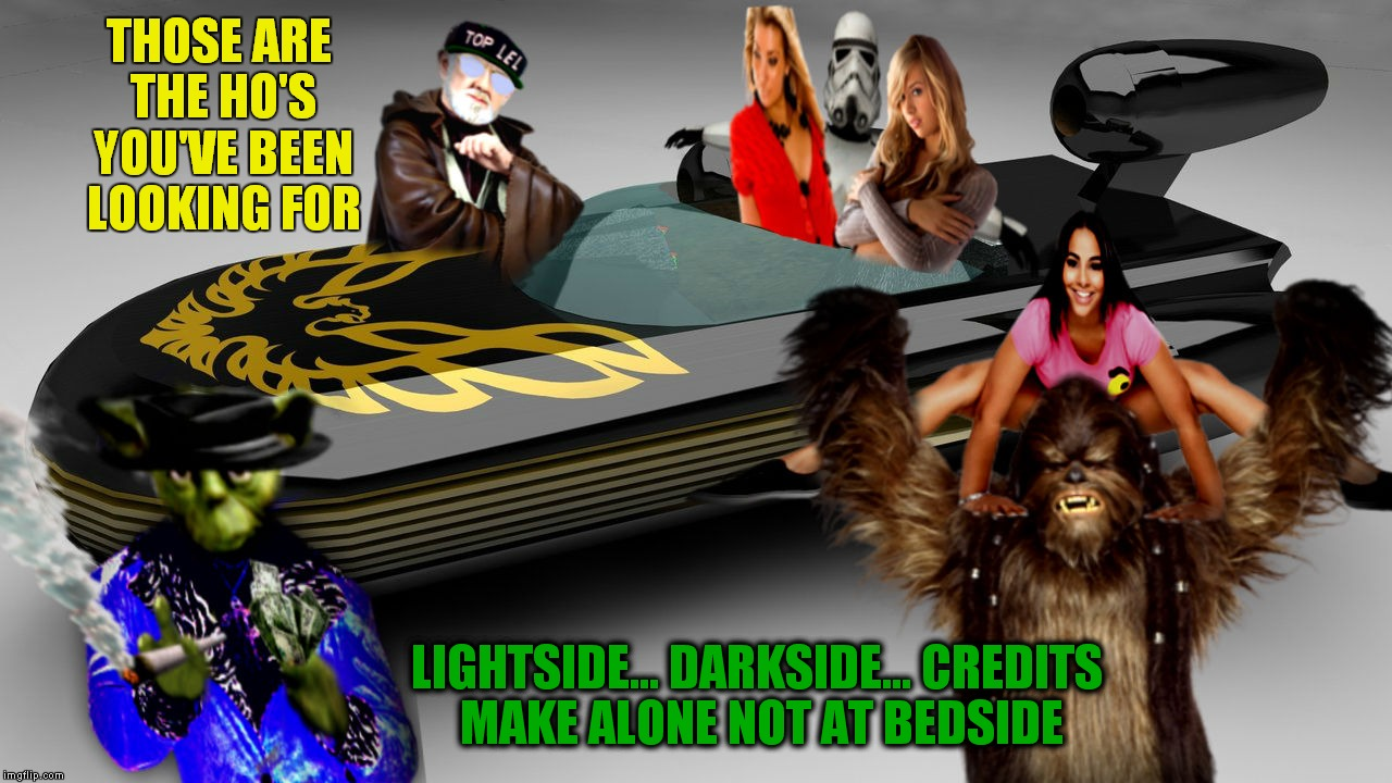 Another in the Yoda pimp saga... | THOSE ARE THE HO'S YOU'VE BEEN LOOKING FOR LIGHTSIDE... DARKSIDE... CREDITS MAKE ALONE NOT AT BEDSIDE | image tagged in yoda pimp my ride | made w/ Imgflip meme maker