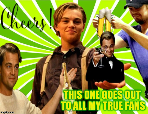Thanks everybody! | THIS ONE GOES OUT TO ALL MY TRUE FANS | image tagged in leonardo dicaprio cheers,thank you | made w/ Imgflip meme maker
