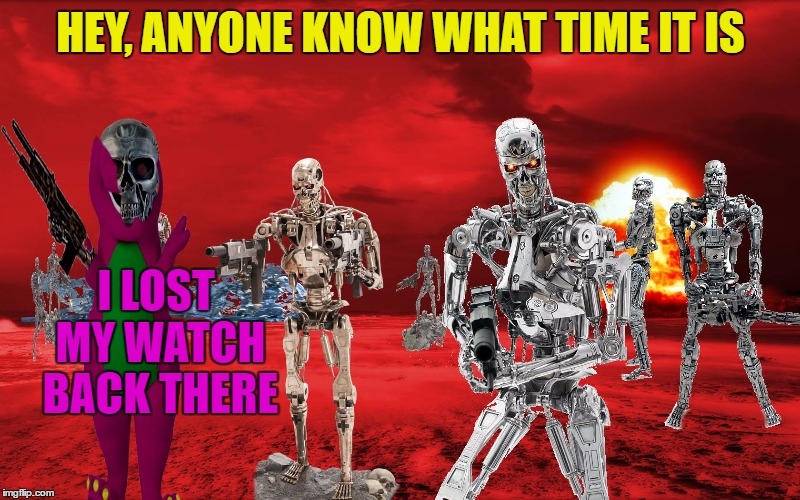 HEY, ANYONE KNOW WHAT TIME IT IS I LOST MY WATCH BACK THERE | made w/ Imgflip meme maker
