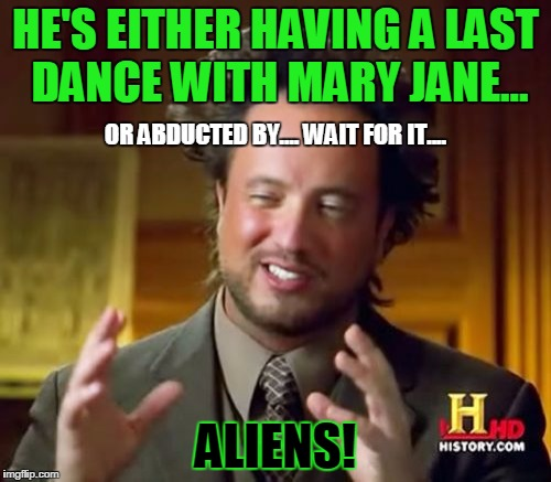 Ancient Aliens Meme | HE'S EITHER HAVING A LAST DANCE WITH MARY JANE... ALIENS! OR ABDUCTED BY.... WAIT FOR IT.... | image tagged in memes,ancient aliens | made w/ Imgflip meme maker