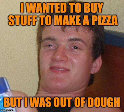 10 Guy Meme | I WANTED TO BUY STUFF TO MAKE A PIZZA BUT I WAS OUT OF DOUGH | image tagged in memes,10 guy | made w/ Imgflip meme maker