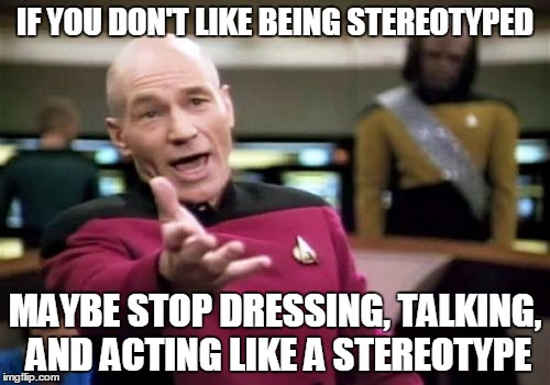 Just a suggestion? |  IF YOU DON'T LIKE BEING STEREOTYPED; MAYBE STOP DRESSING, TALKING, AND ACTING LIKE A STEREOTYPE | image tagged in memes,picard wtf,stereotype,stereotypes,common sense,privilege | made w/ Imgflip meme maker