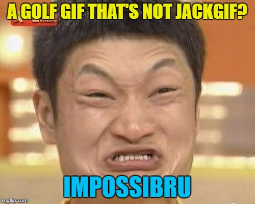 A GOLF GIF THAT'S NOT JACKGIF? IMPOSSIBRU | made w/ Imgflip meme maker