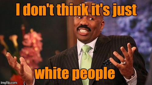 Steve Harvey Meme | I don't think it's just white people | image tagged in memes,steve harvey | made w/ Imgflip meme maker