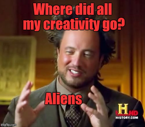 Ancient Aliens Meme | Where did all my creativity go? Aliens | image tagged in memes,ancient aliens | made w/ Imgflip meme maker
