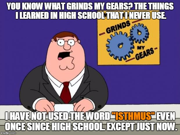 "YOU KNOW WHAT GRINDS MY GEARS? THE THINGS I LEARNED IN HIGH SCHOOL THAT I NEVER USE. I HAVE NOT USED THE WORD ""ISTHMUS"" EVEN ONCE SINCE HIGH 
