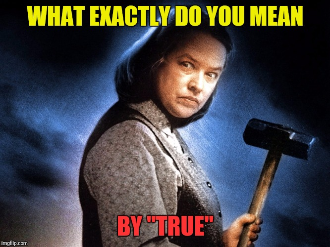 "WHAT EXACTLY DO YOU MEAN BY ""TRUE"" 
