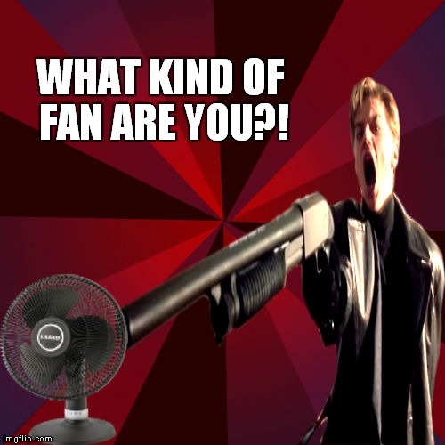WHAT KIND OF FAN ARE YOU?! | made w/ Imgflip meme maker