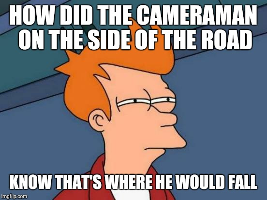 Futurama Fry Meme | HOW DID THE CAMERAMAN ON THE SIDE OF THE ROAD KNOW THAT'S WHERE HE WOULD FALL | image tagged in memes,futurama fry | made w/ Imgflip meme maker