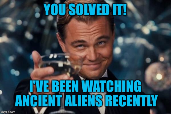 Leonardo Dicaprio Cheers Meme | YOU SOLVED IT! I'VE BEEN WATCHING ANCIENT ALIENS RECENTLY | image tagged in memes,leonardo dicaprio cheers | made w/ Imgflip meme maker
