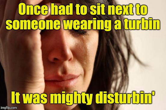 First World Problems Meme | Once had to sit next to someone wearing a turbin It was mighty disturbin' | image tagged in memes,first world problems | made w/ Imgflip meme maker