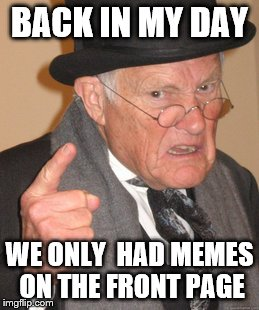Back In My Day Meme | BACK IN MY DAY WE ONLY  HAD MEMES ON THE FRONT PAGE | image tagged in memes,back in my day,imgflip,gifs | made w/ Imgflip meme maker