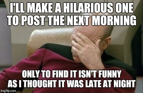 Captain Picard Facepalm Meme | I'LL MAKE A HILARIOUS ONE TO POST THE NEXT MORNING ONLY TO FIND IT ISN'T FUNNY AS I THOUGHT IT WAS LATE AT NIGHT | image tagged in memes,captain picard facepalm | made w/ Imgflip meme maker