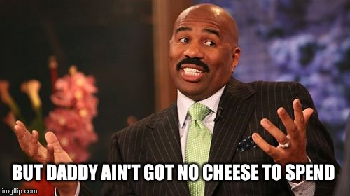 Steve Harvey Meme | BUT DADDY AIN'T GOT NO CHEESE TO SPEND | image tagged in memes,steve harvey | made w/ Imgflip meme maker