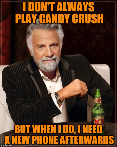 The Most Interesting Man In The World Meme | I DON'T ALWAYS PLAY CANDY CRUSH BUT WHEN I DO, I NEED A NEW PHONE AFTERWARDS | image tagged in memes,the most interesting man in the world | made w/ Imgflip meme maker