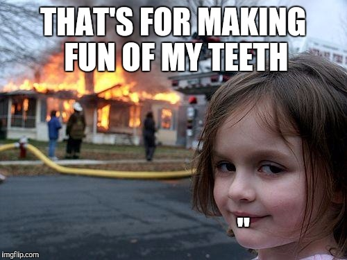 Disaster Girl Meme | THAT'S FOR MAKING FUN OF MY TEETH "