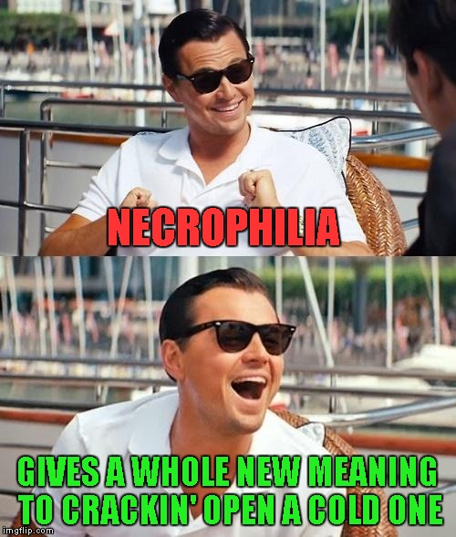 NECROPHILIA GIVES A WHOLE NEW MEANING TO CRACKIN' OPEN A COLD ONE | made w/ Imgflip meme maker