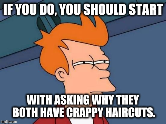 Futurama Fry Meme | IF YOU DO, YOU SHOULD START WITH ASKING WHY THEY BOTH HAVE CRAPPY HAIRCUTS. | image tagged in memes,futurama fry | made w/ Imgflip meme maker