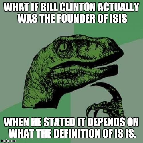 Philosoraptor Meme | WHAT IF BILL CLINTON ACTUALLY WAS THE FOUNDER OF ISIS WHEN HE STATED IT DEPENDS ON WHAT THE DEFINITION OF IS IS. | image tagged in memes,philosoraptor | made w/ Imgflip meme maker