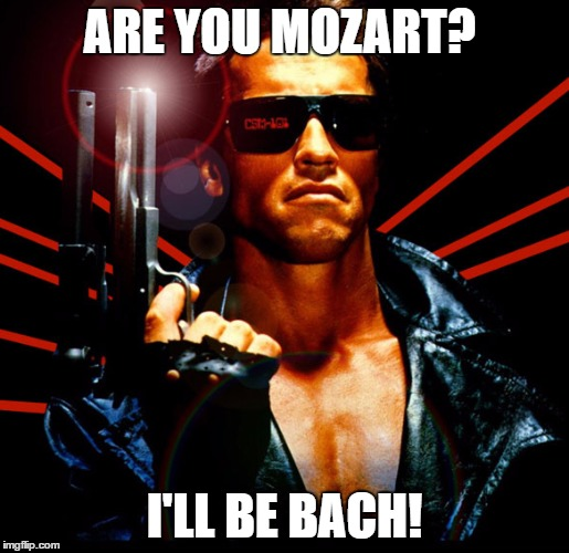 the terminator | ARE YOU MOZART? I'LL BE BACH! | image tagged in the terminator | made w/ Imgflip meme maker