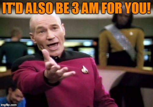 Picard Wtf Meme | IT'D ALSO BE 3 AM FOR YOU! | image tagged in memes,picard wtf | made w/ Imgflip meme maker