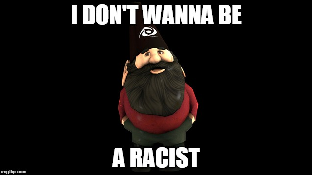 I DON'T WANNA BE; A RACIST | image tagged in keemstar gnome,funny,memes,gnome,keemstar | made w/ Imgflip meme maker