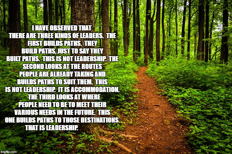 forest path | I HAVE OBSERVED THAT THERE ARE THREE KINDS OF LEADERS.  THE FIRST BUILDS PATHS.  THEY BUILD PATHS, JUST TO SAY THEY BUILT PATHS.  THIS IS NO | image tagged in forest path | made w/ Imgflip meme maker