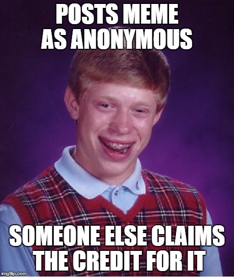 Bad Luck Brian Meme | POSTS MEME AS ANONYMOUS SOMEONE ELSE CLAIMS THE CREDIT FOR IT | image tagged in memes,bad luck brian | made w/ Imgflip meme maker