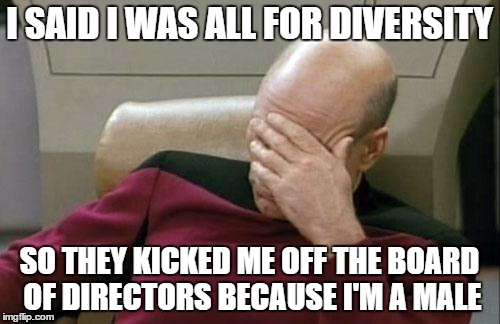Captain Picard Facepalm Meme | I SAID I WAS ALL FOR DIVERSITY SO THEY KICKED ME OFF THE BOARD OF DIRECTORS BECAUSE I'M A MALE | image tagged in memes,captain picard facepalm | made w/ Imgflip meme maker