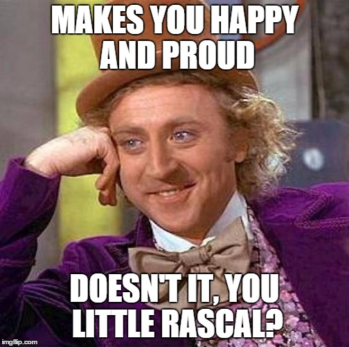 Creepy Condescending Wonka Meme | MAKES YOU HAPPY AND PROUD DOESN'T IT, YOU LITTLE RASCAL? | image tagged in memes,creepy condescending wonka | made w/ Imgflip meme maker