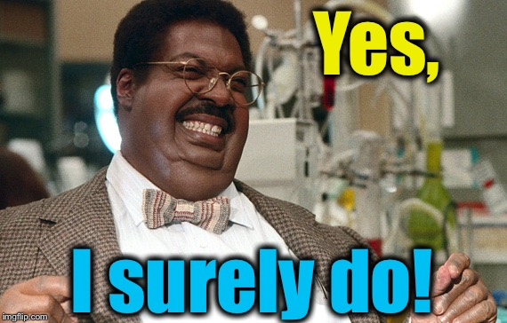 Nutty Professor  | Yes, I surely do! | image tagged in nutty professor | made w/ Imgflip meme maker