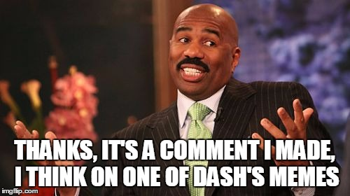 Steve Harvey Meme | THANKS, IT'S A COMMENT I MADE, I THINK ON ONE OF DASH'S MEMES | image tagged in memes,steve harvey | made w/ Imgflip meme maker