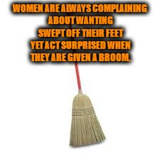 women | WOMEN ARE ALWAYS COMPLAINING ABOUT WANTING SWEPT OFF THEIR FEET YET ACT SURPRISED WHEN THEY ARE GIVEN A BROOM. | image tagged in broom,women,swept off feet,funny,funny memes,romance | made w/ Imgflip meme maker